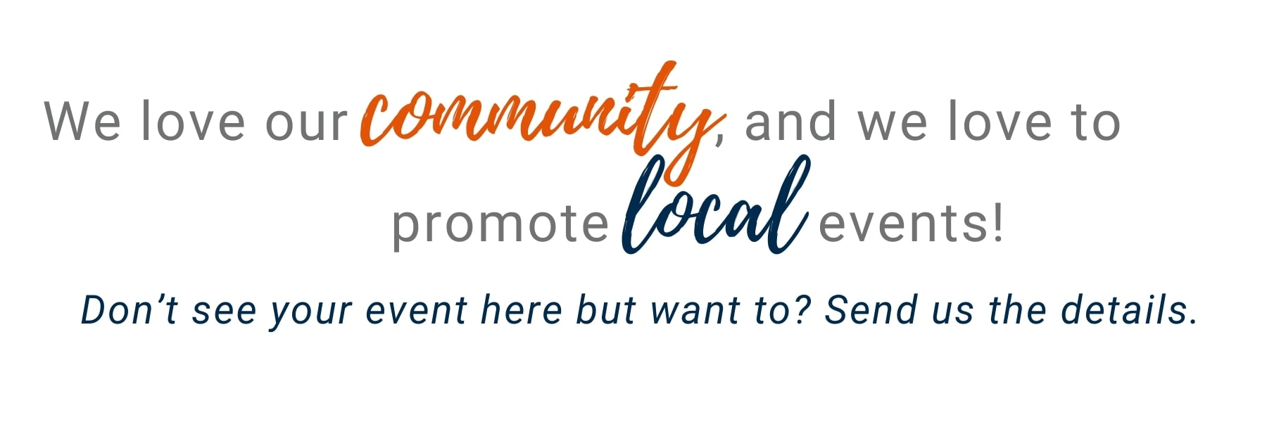 We love our community, and we love to promote local events! Don't see your event here but want to_ Send us the details-min